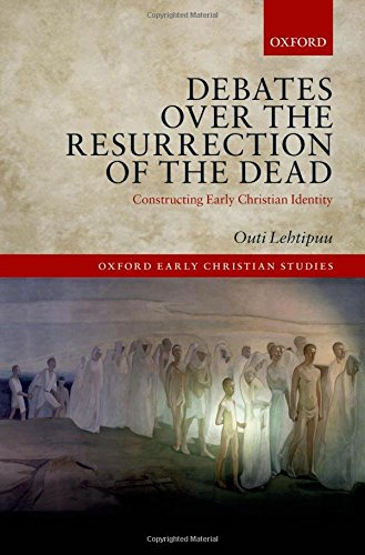 Debates over the Resurrection of the Dead: Constructing Early Christian Identity (Oxford Early Christian Studies)