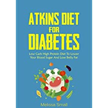 Atkins Diet: Atkins Diet For Diabetes-Low Carb High Protein Diet To Lower Your Blood Sugar & Lose weight-14 Day meal plan-42 Recipes (Atkins Diet Quickstart ... Diet,diabetes,reverse type 2,atkins)