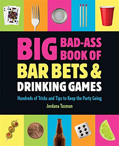 Big Bad-Ass Book of Bar Bets and Drinking Games: Hundreds of Tricks and Tips to Keep the Party Going by Jordana Tusman