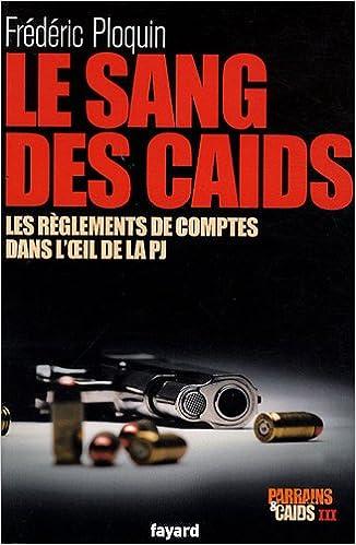 Livres Parrains et caïds : Tome 3, Le sang des caïds : les règlements de comptes dans l'oeil de la PJ pdf