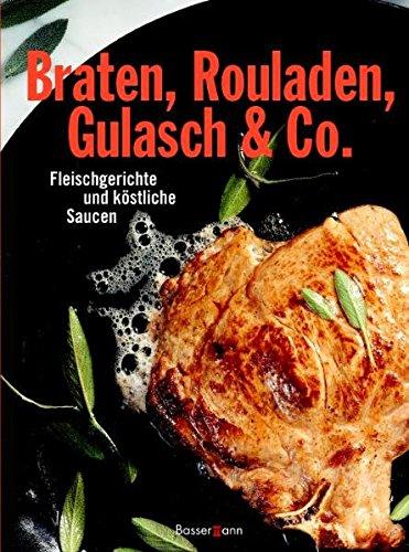 Braten, Rouladen, Gulasch & Co.: Fleischgerichte und köstliche Saucen