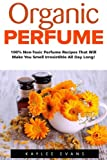 Essential Oil Perfume Recipes Organic Perfume: 100% Non-Toxic Perfume Recipes That Will Make You Smell Irresistible All Day Long! (Aromatherapy, Essential Oils, Homemade Perfume)