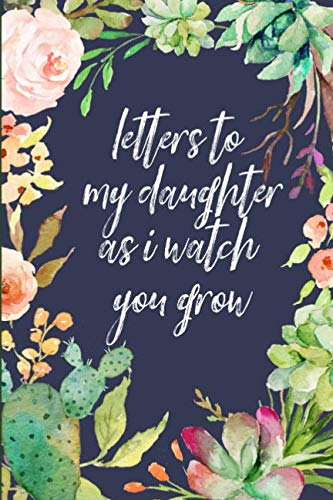 (Letters to my daughter as I watch you grow: Blank Journal, A thoughtful Gift for New Mothers,Parents. Write Memories now ,Read them later & Treasure this lovely time capsule keepsake forever,Cactus)