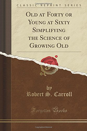 Old at Forty or Young at Sixty Simplifying the Science of Growing Old (Classic Reprint) PDF