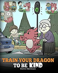 Train Your Dragon To Be Kind: A Dragon Book To Teach Children About Kindness. A Cute Children Story To Teach Kids To Be Kind, Caring, Giving And Thoughtful. (My Dragon Books 9)