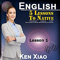 English: 5 Lessons to Native Pronunciation, Intonation, Liaison, Easy Lessons to Quickly Speak English Like a Native