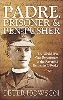 Padre, Prisoner and Pen-Pusher: The World War One Experiences of the Reverend Benjamin O'Rorke