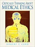 Critically Thinking About Medical Ethics [Paperback] [2004] (Author) Robert F. Card