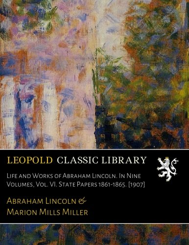 Read Online Life and Works of Abraham Lincoln. In Nine Volumes, Vol. VI. State Papers 1861-1865. [1907] pdf epub