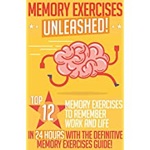 Memory Exercises: Memory Exercises Unleashed: Top 12 Memory Exercises To Remember Work And Life In 24 Hours With The Definitive Memory Exercises Guide! (memory exercises, memory, brain training)