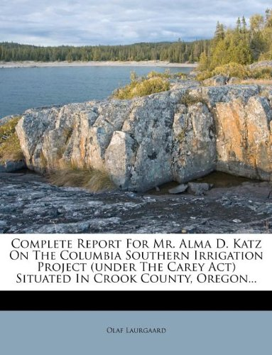 Complete Report For Mr. Alma D. Katz On The Columbia Southern Irrigation Project (under The Carey Act) Situated In Crook County, Oregon... pdf epub