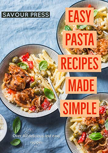 Easy Pasta Recipes Made Simple: Over 40 Easy and Delicious Pasta Recipes in this Cookbook! by SAVOUR PRESS