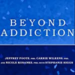 Beyond Addiction: How Science and Kindness Help People Change | Jeffrey Foote, PhD,Carrie Wilkens, PhD,Nicole Kosanke, PhD,Stephanie Higgs, PhD