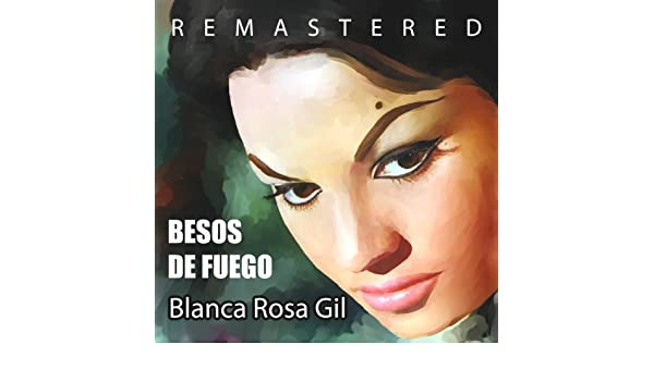 Besos de Fuego (Remastered) by Blanca Rosa Gil on Amazon Music - Amazon.com