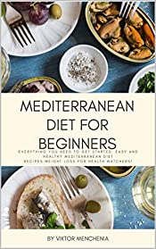 Mediterranean Diet for Beginners: The Best Recipes Tested in the Kitchen for Life and Good Nutrition for Every Day
