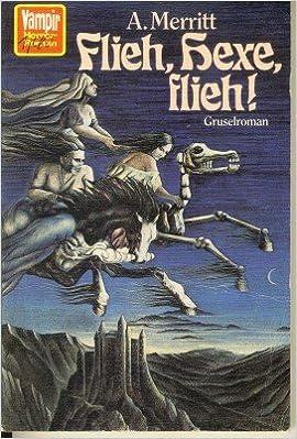 Abraham Merritt - Flieh, Hexe, flieh!