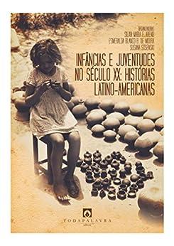 Infâncias e juventudes no século XX: histórias latino-americanas por [F. Arend, Silvia Maria, B. de Moura, Esmeralda Blanco, Sosenski, Susana]