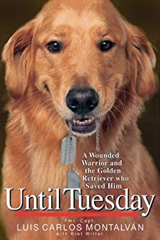 Until Tuesday: A Wounded Warrior and the Golden Retriever Who Saved Him by [Montalvan, Luis Carlos]