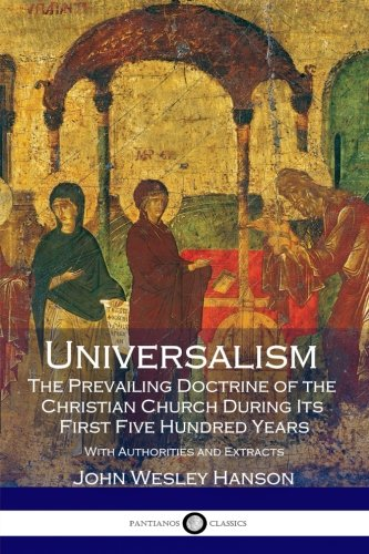 Read Online Universalism, the Prevailing Doctrine of the Christian Church During Its First Five Hundred Years: With Authorities and Extracts pdf