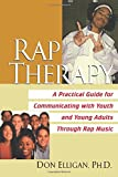 Rap Therapy: A Practical Guide for Communicating With Youth and Young Adults Through Rap Mus ic