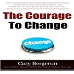 The Courage to Change: A Self Help Guide on Changing Your Life, Career and Habits | Cary Bergeron
