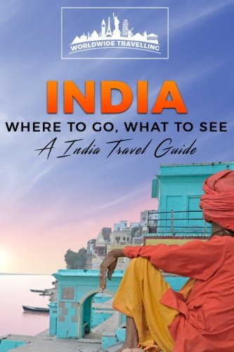 India: Where To Go, What To See - A India Travel Guide (India, Mumbai, Delhi, Bengaluru, Hyderabad, Ahmedabad, Chennai) (Volume 1)