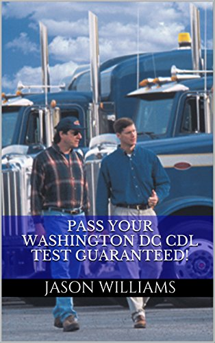 Pass Your Washington DC CDL Test Guaranteed! 100 Most Common Washington DC Commercial Driver's License With Real Practice Questions