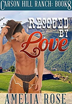 Rescued By Love (Contemporary Cowboy Romance) (Carson Hill Ranch Book 8) by [Rose, Amelia]
