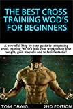 WOD's! The Best Cross Training WODS  For Beginners 2nd Edition: A Powerful Step By Step Guide To Integrating Cross Training WOD's Into Your Workout To ... Workout, Cardio Workout, Work Out Daily)