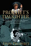 Prophet's Daughter: My Life with Elizabeth Clare Prophet Inside the Church Universal and Triumphant
