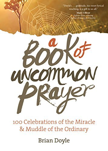 A Book of Uncommon Prayer: 100 Celebrations of the Miracle & Muddle of the Ordinary PDF