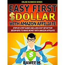 Easy First $Dollar With Amazon Affiliate : Step-By-Step Guide and Low-Cost Setup for Beginners to Make Money with Amazon Affiliate (Online Business Series)