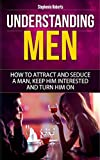Understanding Men: How to Attract And Seduce A Man, Keep Him Interested And Turn Him On