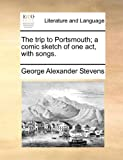 The Trip to Portsmouth; a Comic Sketch of One Act, with Songs, George Alexander Stevens, 1170876544