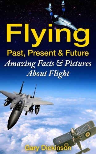 (Flying! Airplanes, Aircraft & Space Travel: Flight From The Past, Present And To The Future With Fun Interesting Facts And Over 100 Amazing Pictures All About Flight (Flying and Aviation))