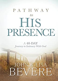 Pathway to His Presence: A 40-Day Journey to Intimacy With God by [Bevere, John, Lisa Bevere]