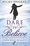 img - for Dare to Believe: The True Power of Faith to Walk in Divine Healings and Miracles book / textbook / text book