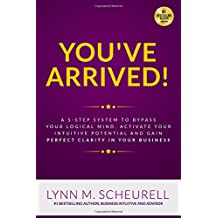 You've Arrived!: A 5-Step System to Bypass Your Logical Mind, Activate Your Intuitive Potential and Gain Perfect Clarity For Your Business