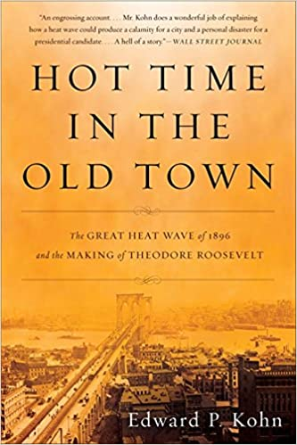 Hot Time in the Old Town  The Great Heat Wave of 1896 and the Making of  Theodore Roosevelt  Edward P. Kohn  9780465024285  Amazon.com  Books 8b1a20a8e