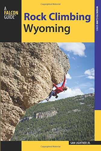 (Rock Climbing Wyoming: The Best Routes in the Cowboy State (How To Climb Series))