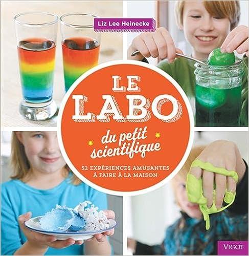 Le labo du petit scientifique : 52 expériences amusantes à faire à la maison