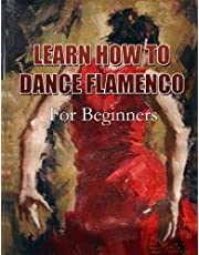LEARN HOW TO DANCE FLAMENCO: For Beginners