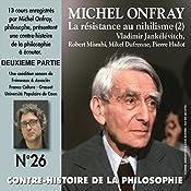 Contre-histoire de la philosophie 26.2: La résistance au nihilisme (2) Vladimir Jankélévitch, Robert Misrahi, Mikel Dufrenne, Pierre Hadot | Michel Onfray