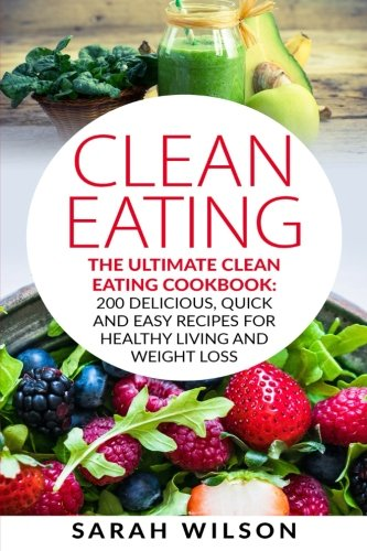 Clean Eating: The Ultimate Clean Eating Cookbook: 200 Delicious, Quick And Easy Recipes For Healthy Living And Weight Loss