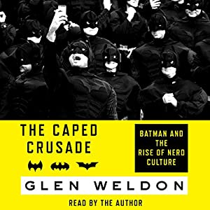 The Caped Crusade: Batman and the Rise of Nerd Culture Audiobook by Glen Weldon Narrated by Glen Weldon