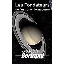 Les Fondateurs de l'astronomie moderne : Copernic, Tycho Brahé, Képler, Galilée, Newton (French Edition)