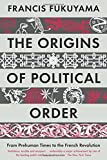 the origins of political order from prehuman times to the french revolution by francis fukuyama 2012 04 05