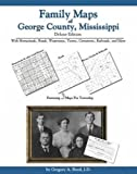 Family Maps of George County, Mississippi, Deluxe Edition : With Homesteads, Roads, Waterways, Towns, Cemeteries, Railroads, and More, Boyd, Gregory A., 1420310488
