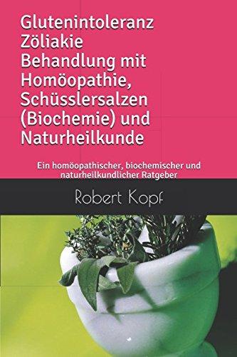 Glutenintoleranz Zöliakie Behandlung mit Homöopathie, Schüsslersalzen (Biochemie) und Naturheilkunde: Ein homöopathischer, biochemischer und naturheilkundlicher Ratgeber