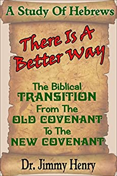 There Is A Better Way: The Biblical transition from the Old Covenant to the New Covenant by [Henry, Jimmy]